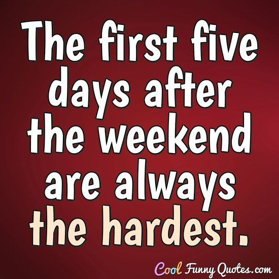 The first five days after the weekend are always the hardest. #coolfunnyquotes