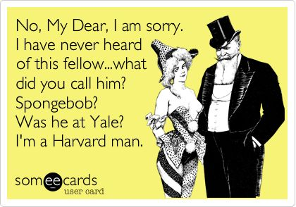 No, My Dear, I am sorry. I have never heard of this fellow...what did you call him? Spongebob? Was he at Yale? I'm a Harvard man.