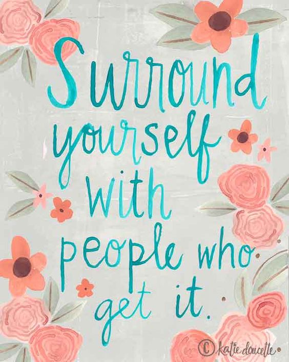 Surround yourself with people who get it. © katie doucette polkadotmitten.com portfolio: