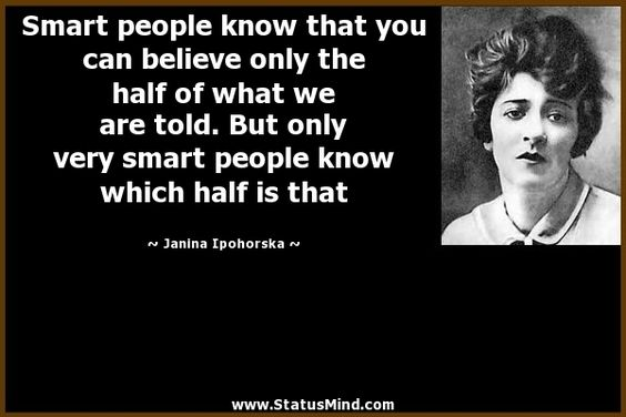 Smart people know that you can believe only the half of what we are told. But only very smart people know which half is that