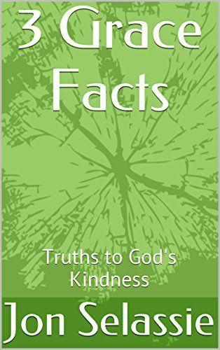 3 Grace Facts: Truths to God's Kindness by Jon Selassie, http://www.amazon.com/dp/B00MNQVL7K/ref=cm_sw_r_pi_dp_XKrbub0TE4T79