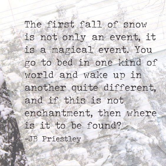 The first fall of snow is not only an event, it is a magical event. You go to bed in one kind of world and wake up in another quite different, and if this is not enchantment, then where is it to be found? - JB Priestley #quotes: