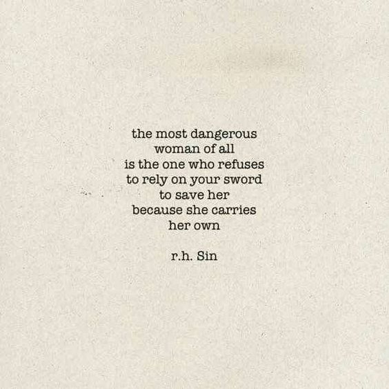 R. H. Sin quote. The most dangerous woman of all is the one who refuses to rely on your sword to save her because she carries her own. #quote #rhsin #encouragement #girlpower