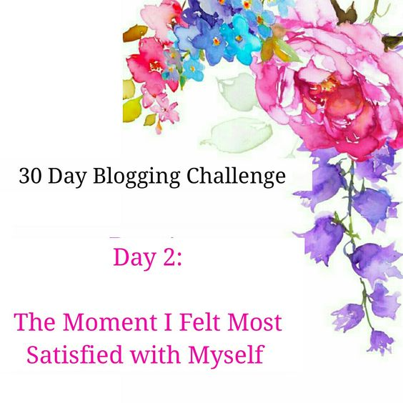 Blogging Challenge Day 2 | The Moment I Felt Most Satisfied With Myself