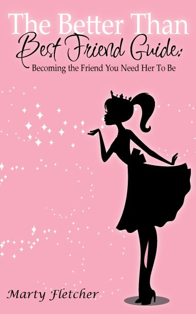 The Better Than Best Friend Guide: Becoming The Friend You Need Her To Be