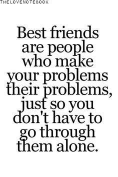 I tell my friends every little problem I have and even though my problems are completely stupid sometimes, it makes it better when you know u have someone there who will listen wholeheartedly and help you no matter how small the problem