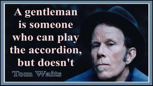 Tom Waits quote -perfect for Wilhelm.
