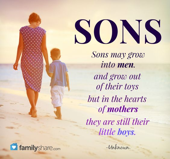 Sons may grow into men, and grow out of their toys, but in the hearts of mothers, they are still their little boys. -Unknown.