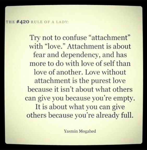 Try not to confuse attachment with love. Attachment is about fear and dependency and has more to do with love of self than love of another. Love without attachment is the purest love because it isn't about what others give you because you're empty. It is about what you can give others because you're already full.