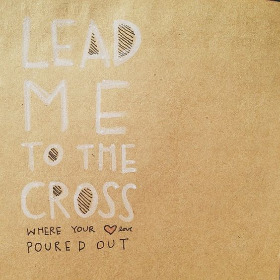 Lead me to the cross..