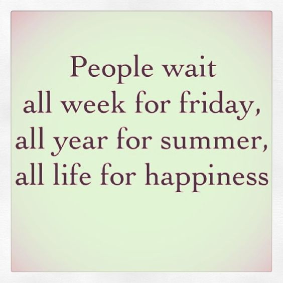 Friday is here. Summer is a sweet memory. Happiness is today, tomorrow, forever - if you choose not to wait & find yours. Happiness is defined differently for each one of us, but one thing is certain - we all want it now. Seek and you shall find.   www.portiajoycewellness.com