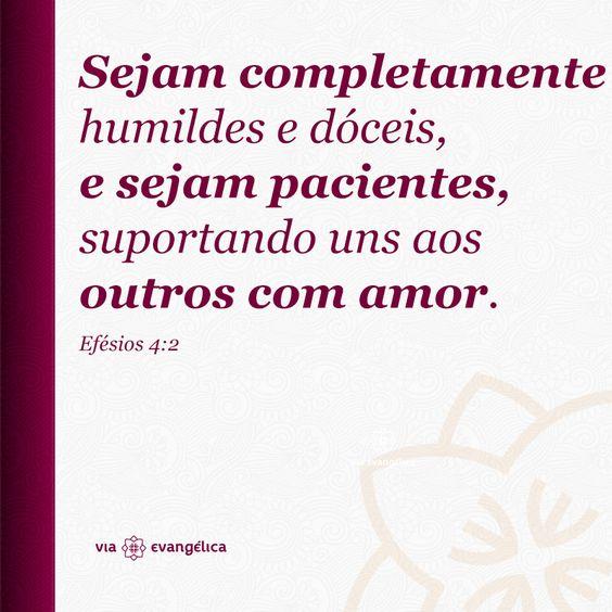 Sejam completamente humildes e dóceis, e sejam pacientes, suportando uns aos outros com amor. Efésios 4:2