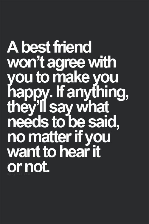 Friendship Quotes A Best Friend Won T Agree With You To Make You Happy If Anything They Ll Say What Needs T Genius Quotes Friends Quotes Best Friend Quotes