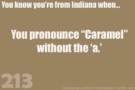 Know you're from Indiana when pronounce Caramel-- Carmel