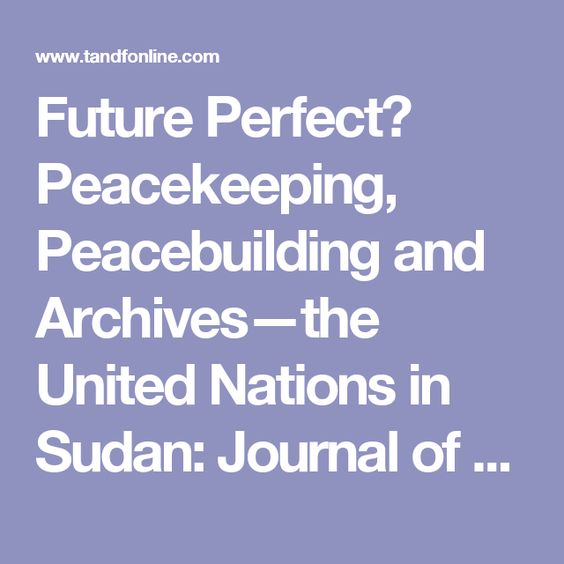 Future Perfect? Peacekeeping, Peacebuilding and Archives—the United Nations in Sudan: Journal of the Society of Archivists: Vol 30, No 1