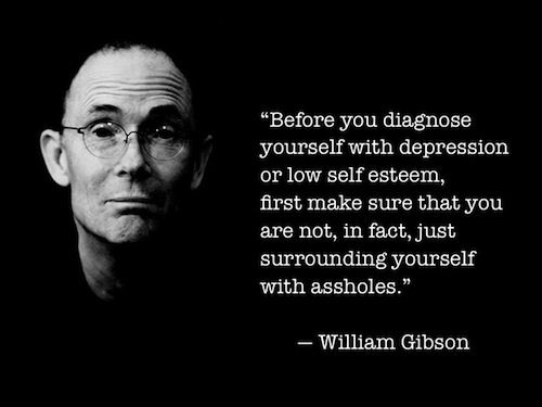 """""""Before you diagnose yourself with depression or low self esteem, first make sure that you are not, in fact, just surrounding yourself with assholes."""" -- William Gibson"""