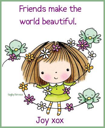 Friends make the world beautiful.   Joy xox
