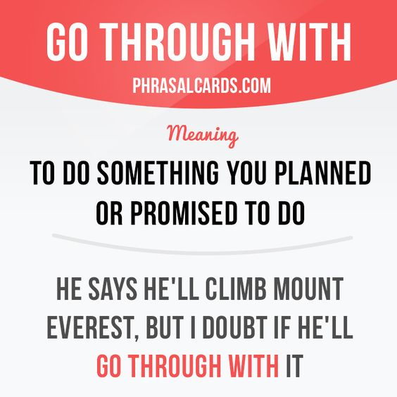 """""""Go through with"""" means """"to do something you planned or promised to do"""". Example: He says he'll climb Mount Everest, but I doubt if he'll go through with it."""