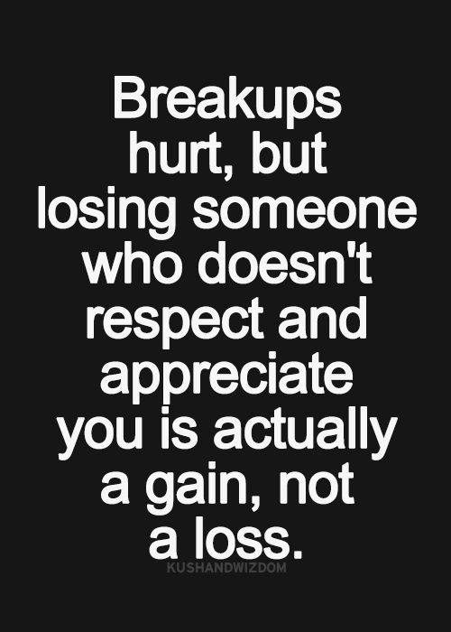 Breakups hurt, but losing someone who doesn't respect and sppreciate you is actually a gain, not a loss