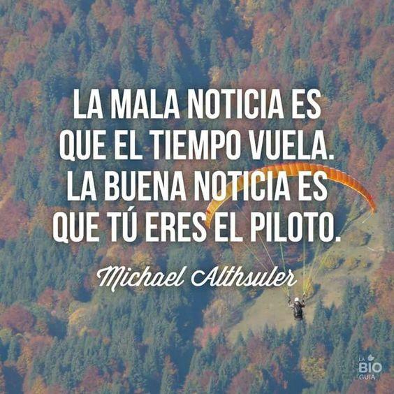 La mala noticia es que el tiempo vuela. La buena noticia es que tú eres   el piloto. Michael Althsuler. Quotes. Frases. Words. Palabras.