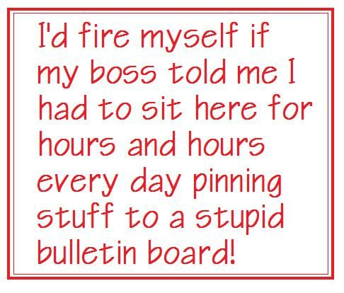 I'd fire myself if my boss told me I had to sit here for hours every day pinning stuff to a stupid bulletin board!