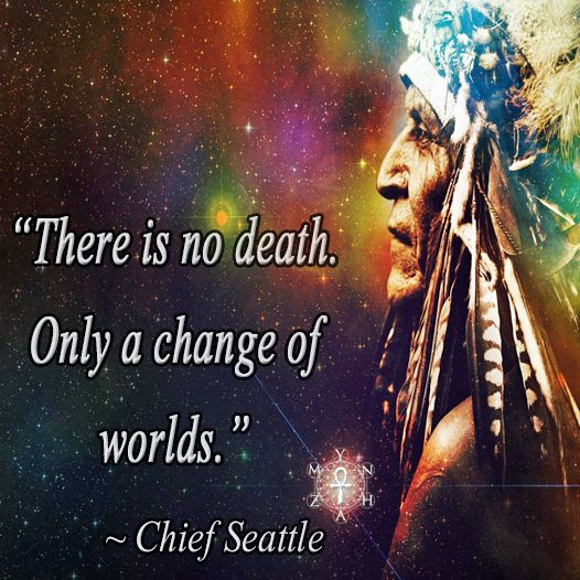 """""""There is no death.  Only a change of worlds."""" ~ Chief Seattle"""