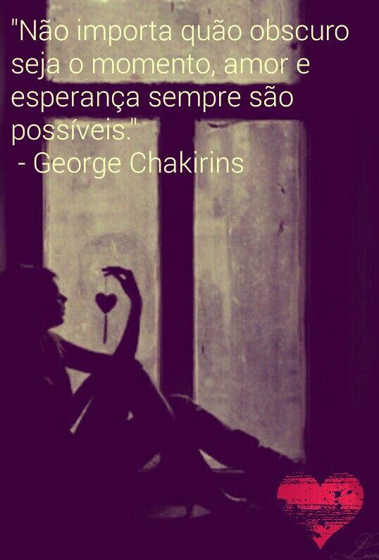 """""""Não importa quão obscuro seja o momento, amor e esperança sempre são possíveis. """" - George Chakirins"""