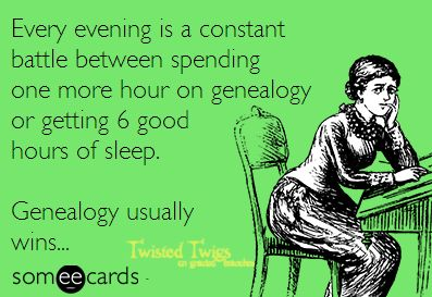 Every evening is a constant battle between spending one more hour on genealogy or getting 6 good hours of sleep. Genealogy usually wins.