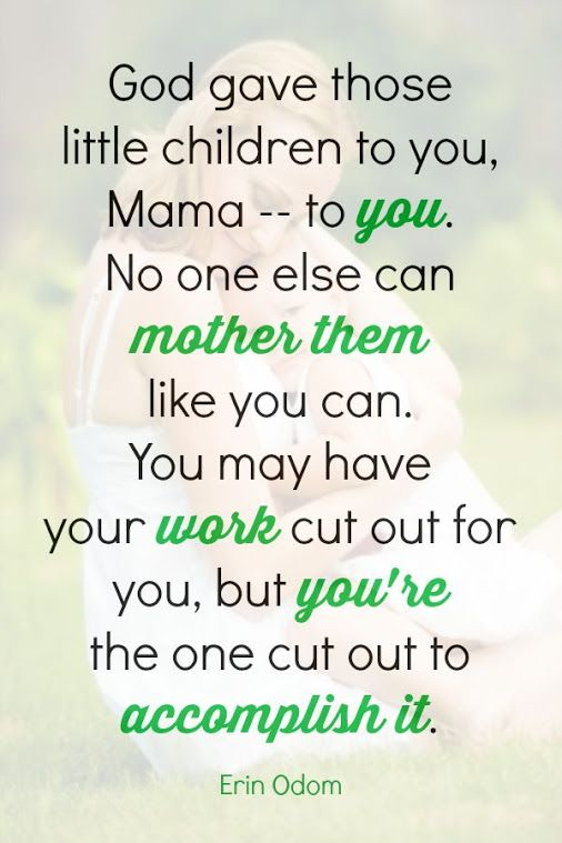 God gave those little children to you, Mama -- to you. No one else can mother them like you can. You may have your work cut out for you, but you're the one cut out to accomplish it.  Eric Odom.