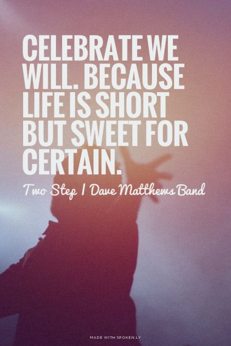 Celebrate we will. Because life is short but sweet for certain. - Two Step | Dave Matthews Band | Chelsea made this with Spoken.ly