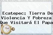 http://tecnoautos.com/wp-content/uploads/imagenes/tendencias/thumbs/ecatepec-tierra-de-violencia-y-pobreza-que-visitara-el-papa.jpg Ecatepec. Ecatepec: tierra de violencia y pobreza que visitará el papa, Enlaces, Imágenes, Videos y Tweets - http://tecnoautos.com/actualidad/ecatepec-ecatepec-tierra-de-violencia-y-pobreza-que-visitara-el-papa/
