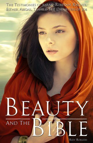 Beauty and The Bible: The Testimonies of Sarah, Rebekah, Rachel, Esther, Abigail, Tamar and the Daughters of Job by Reev Robledo