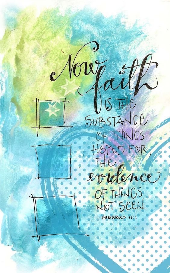 Faith is the substance of things hoped for; the evidence of things not seen. Hebrews 11:1: