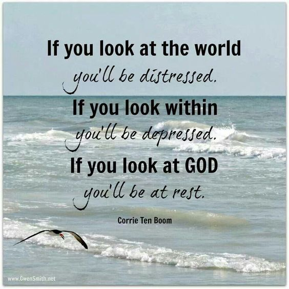 If you look at the world you'll be distressed. If you look within you'll be depressed. If you look at God you'll be at rest. Corrie Ten Boom.:
