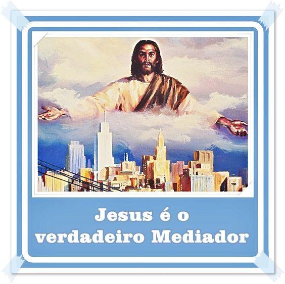 TODA  HONRA  E  GLÓRIA  AO  SENHOR  JESUS: JESUS É O VERDADEIRO MEDIADOR