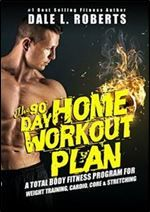 The 90-Day Home Workout Plan: A Total Body Fitness Program for Weight Training Cardio Core & Stretching