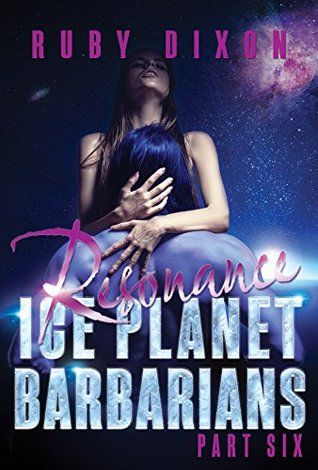 Ice Planet Barbarians Part 6: Resonance: A SciFi Alien Serial Romance (Ice Planet Barbarians #1.6) by Ruby Dixon