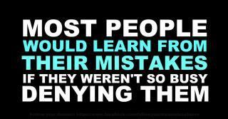 Most people would learn from their mistakes if they weren't so busy denying them.
