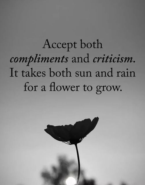 Accept both compliments and criticism. It takes both sun and rain for a flower to grow.