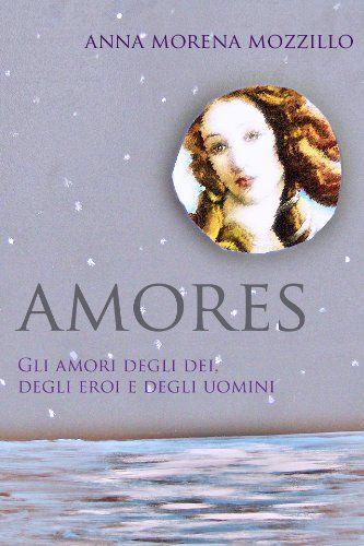 AMORES. Gli amori degli dei, degli eroi e degli uomini. di Anna Morena Mozzillo http://www.amazon.it/dp/B00BOVMGQ0/ref=cm_sw_r_pi_dp_llsPwb18Y6VTF