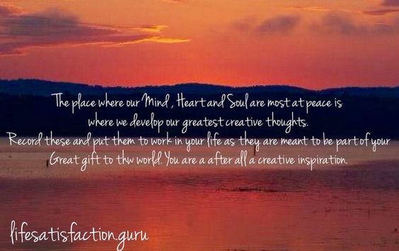 Th place where our Mind , Heart and Soul are most at peace is where we develop our greatest creative thoughts. record these and put them to work in your life as they are meant to be part of your great gift to the world. You are after all a creative inspiration.