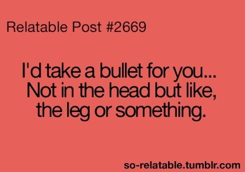 I'd take a bullet for you...