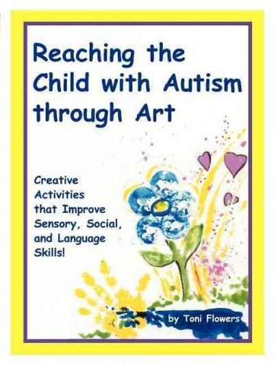 "Reaching the Child With Autism Through Art: Practical, ""Fun"" Activities to Enchance Motor Skills and Improve Tact..."