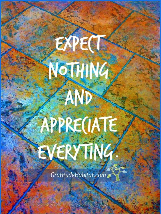 Expect nothing and appreciate everything. Expectations can leave us feeling hollow and disappointed. These assumptions are often ones we place upon others as well as ourselves and when they aren't met, we tend to reflect negatively.  Read more...: