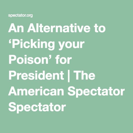 An Alternative to 'Picking your Poison' for President | The American Spectator