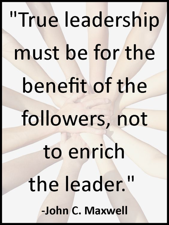 """""""True Leadership must be for the benefit of the followers, not the enrich the leader."""" - John C. Maxwell"""