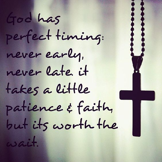 God Has Perfect Timing, Never Early, Never Late, It Takes