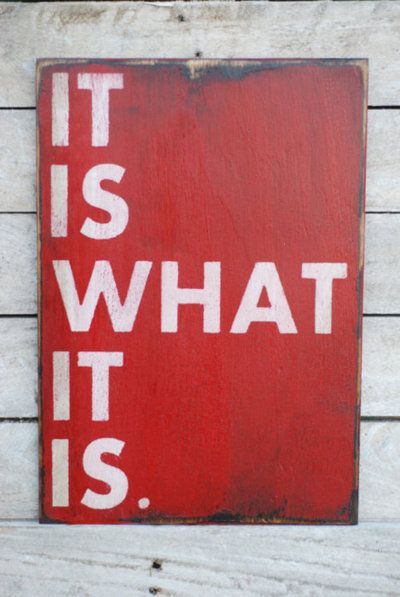 It is what it is!