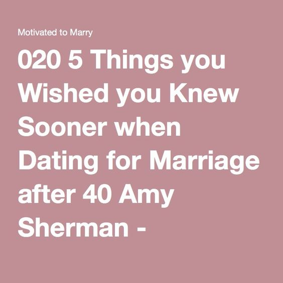020 5 Things you Wished you Knew Sooner when Dating for Marriage after 40 Amy Sherman - Motivated to Marry