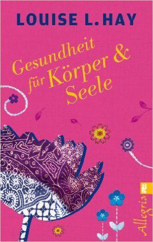Gesundheit für Körper und Seele: Amazon.de: Louise Hay: Bücher